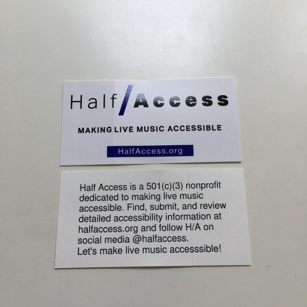 Sticker front and back. Front says Half / Access making live music accessible. Half Access dot org. Back says Half Access is a 501c3 nonprofit dedicated to making live music accessible. Find, submit, and review detailed accessibility information at halfaccess.org and follow H/A on social media @halfaccess. Let's make live music accessible!